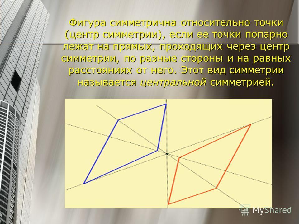 Фигура симметрична относительно точки (центр симметрии), если ее точки попарно лежат на прямых, проходящих через центр симметрии, по разные стороны и на равных расстояниях от него. Этот вид симметрии называется центральной симметрией.