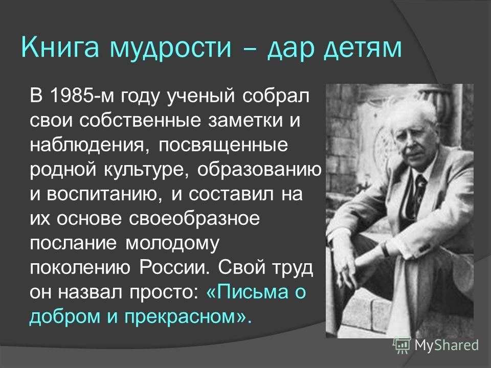 Книга мудрости – дар детям В 1985-м году ученый собрал свои собственные заметки и наблюдения, посвященные родной культуре, образованию и воспитанию, и составил на их основе своеобразное послание молодому поколению России. Свой труд он назвал просто: