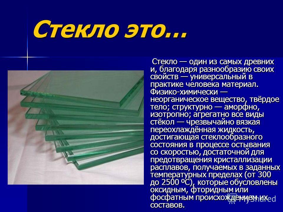 Стекло это… Стекло один из самых древних и, благодаря разнообразию своих свойств универсальный в практике человека материал. Физико-химически неорганическое вещество, твёрдое тело; структурно аморфно, изотропно; агрегатно все виды стёкол чрезвычайно