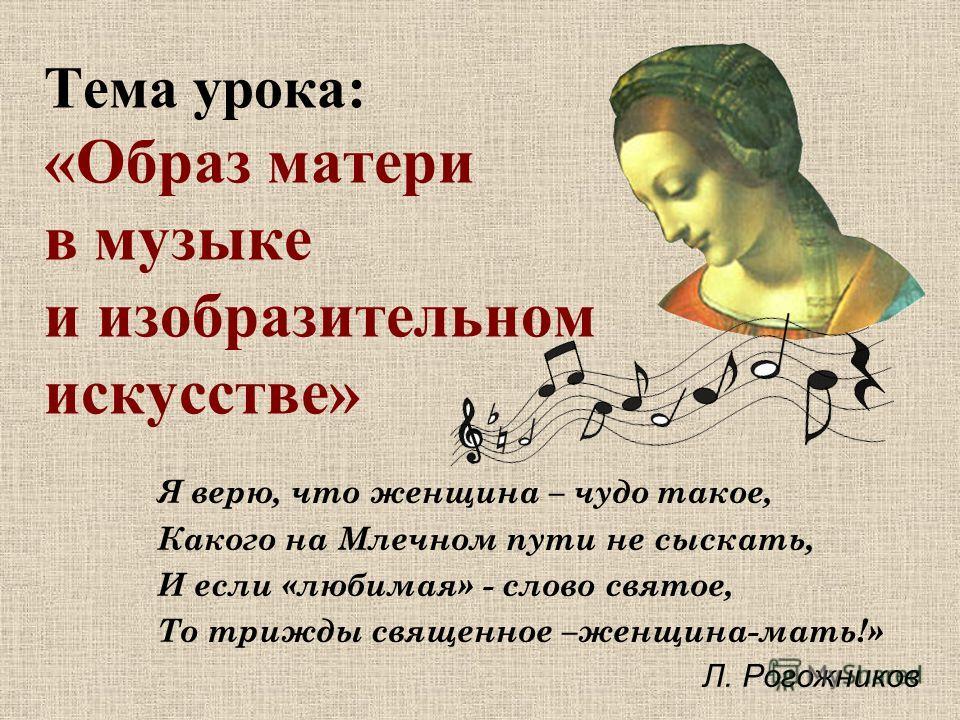 Тема урока: «Образ матери в музыке и изобразительном искусстве» Я верю, что женщина – чудо такое, Какого на Млечном пути не сыскать, И если «любимая» - слово святое, То трижды священное –женщина-мать!» Л. Рогожников