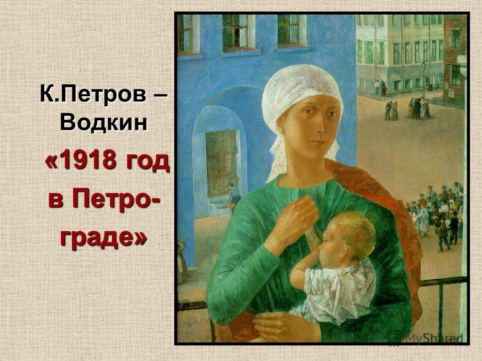 К.Петров – Водкин «1918 год «1918 год в Петро- граде»