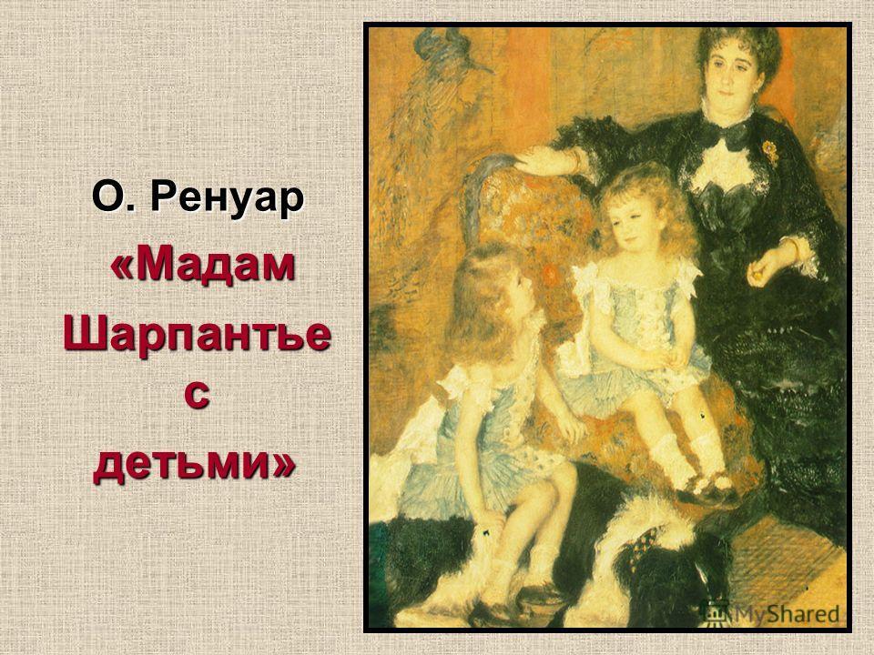 О. Ренуар О. Ренуар «Мадам «Мадам Шарпантье с детьми»