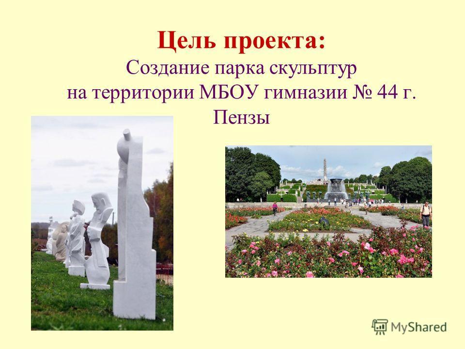 Цель проекта: Создание парка скульптур на территории МБОУ гимназии 44 г. Пензы