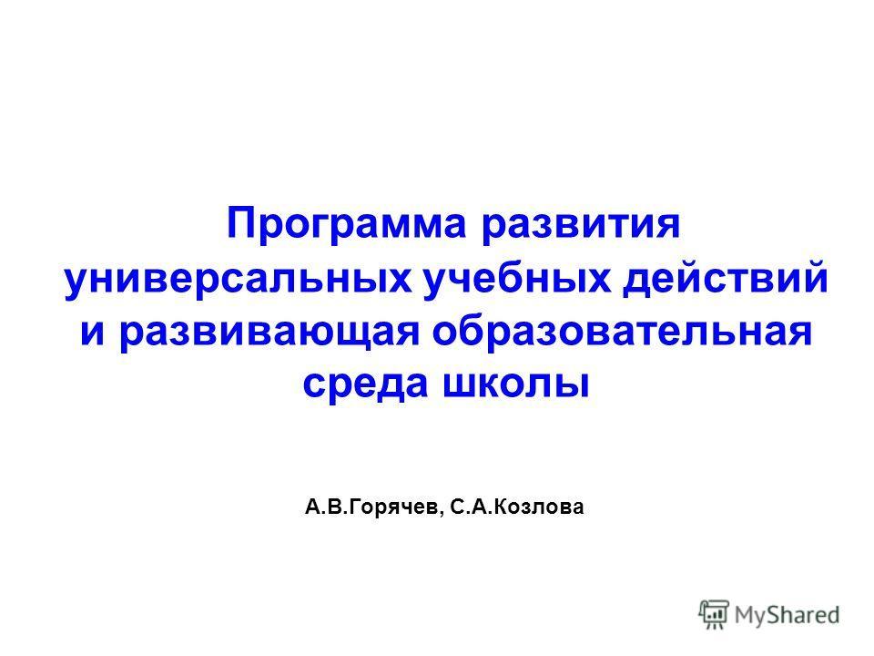 Программа развития универсальных учебных действий и развивающая образовательная среда школы А.В.Горячев, С.А.Козлова