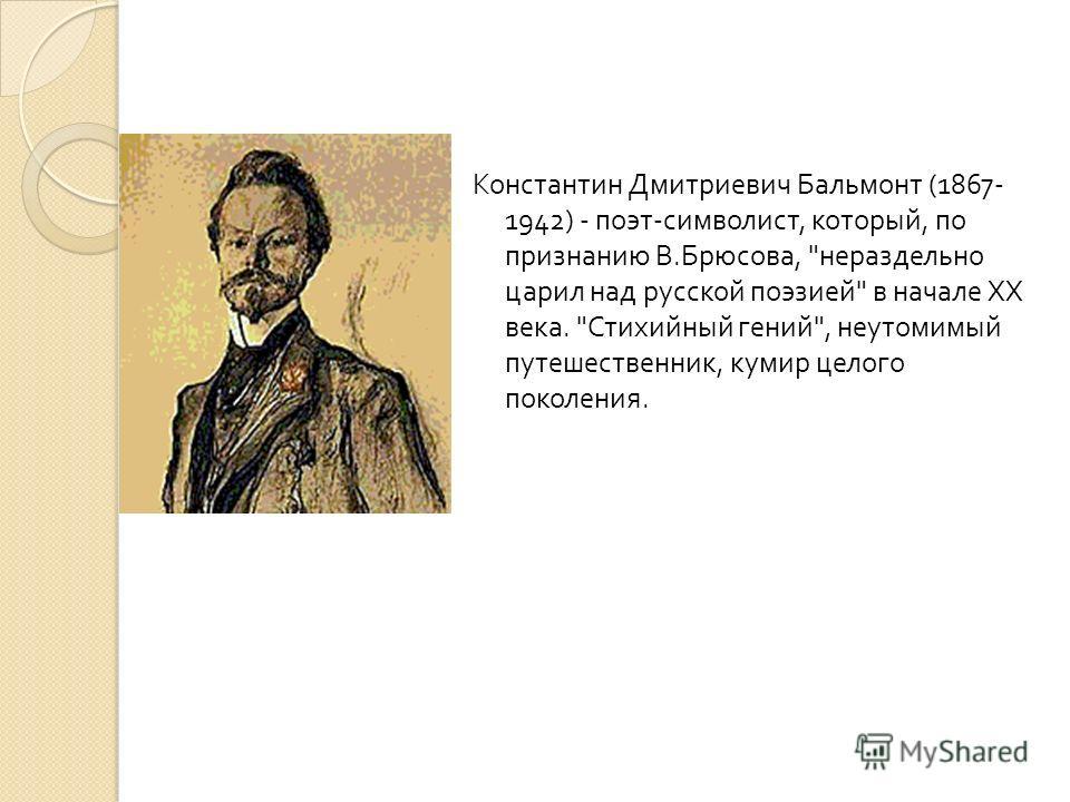 Константин Дмитриевич Бальмонт (1867- 1942) - поэт - символист, который, по признанию В. Брюсова,  нераздельно царил над русской поэзией  в начале XX века.  Стихийный гений , неутомимый путешественник, кумир целого поколения.