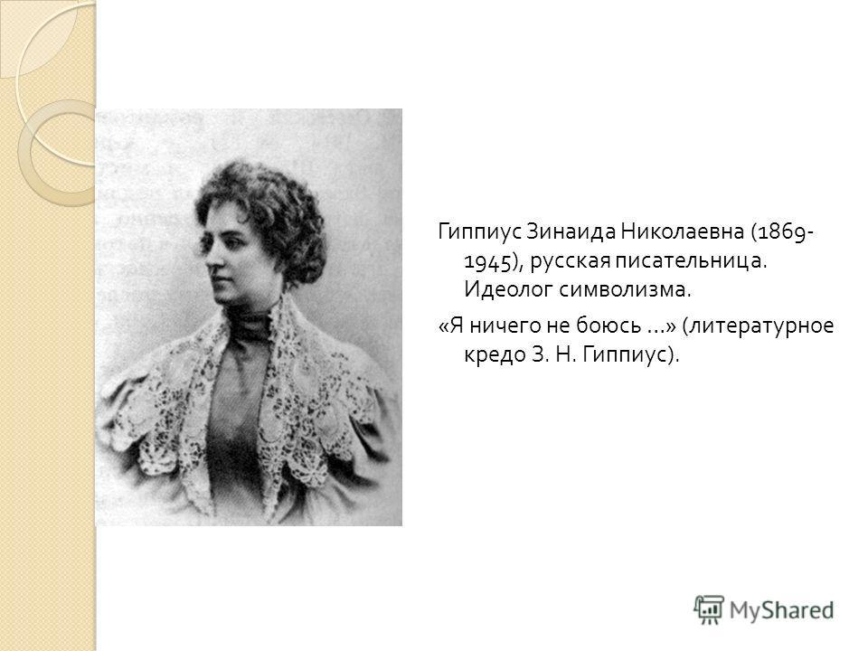 Гиппиус Зинаида Николаевна (1869- 1945), русская писательница. Идеолог символизма. « Я ничего не боюсь …» ( литературное кредо З. Н. Гиппиус ).