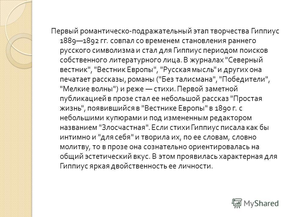 Первый романтическо - подражательный этап творчества Гиппиус 18891892 гг. совпал со временем становления раннего русского символизма и стал для Гиппиус периодом поисков собственного литературного лица. В журналах