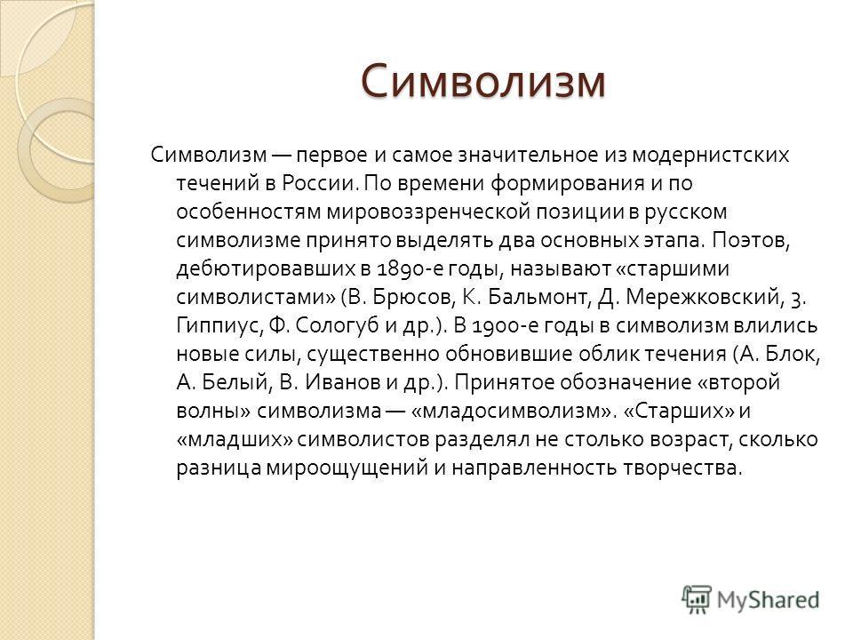Символизм Символизм первое и самое значительное из модернистских течений в России. По времени формирования и по особенностям мировоззренческой позиции в русском символизме принято выделять два основных этапа. Поэтов, дебютировавших в 1890- е годы, на