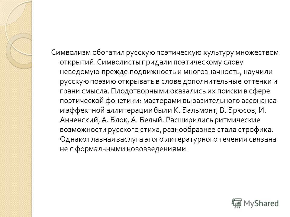 Символизм обогатил русскую поэтическую культуру множеством открытий. Символисты придали поэтическому слову неведомую прежде подвижность и многозначность, научили русскую поэзию открывать в слове дополнительные оттенки и грани смысла. Плодотворными ок