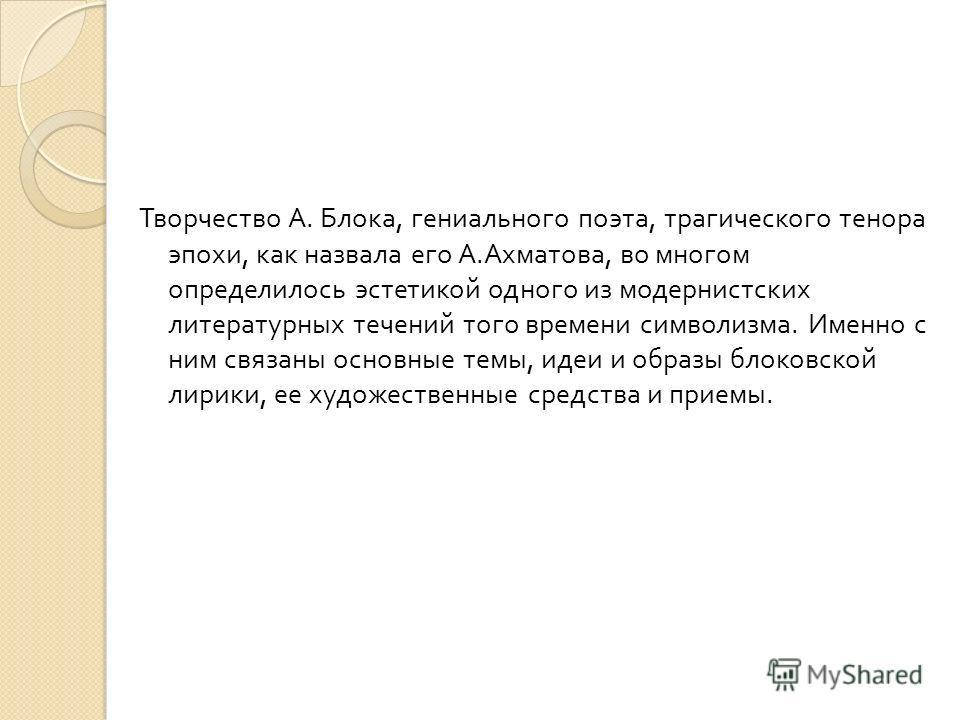 Творчество А. Блока, гениального поэта, трагического тенора эпохи, как назвала его А. Ахматова, во многом определилось эстетикой одного из модернистских литературных течений того времени символизма. Именно с ним связаны основные темы, идеи и образы б