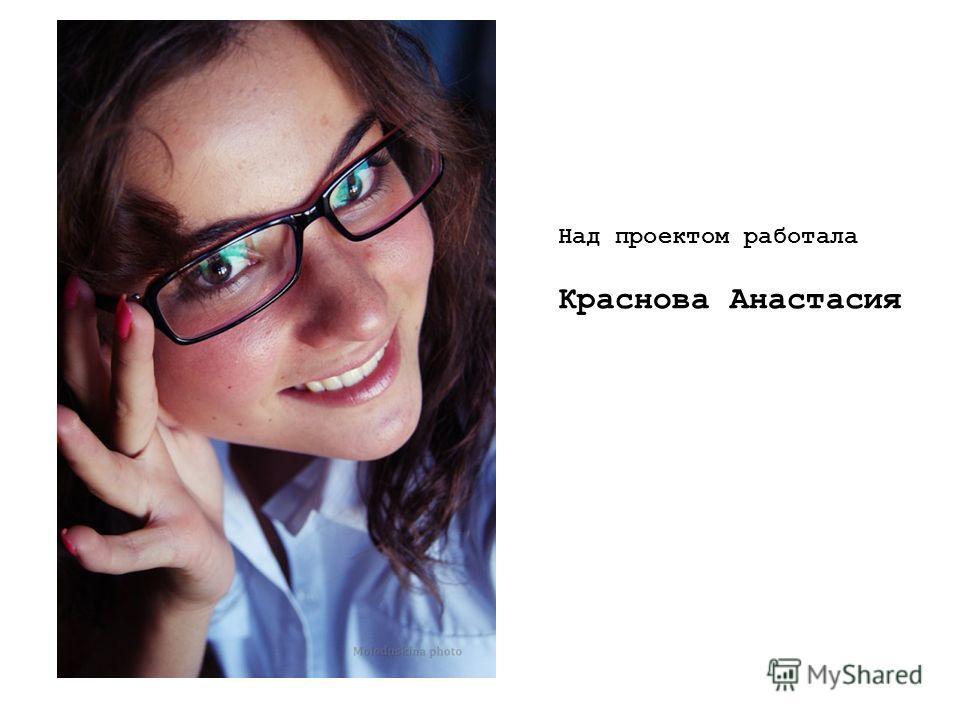Над проектом работала Краснова Анастасия