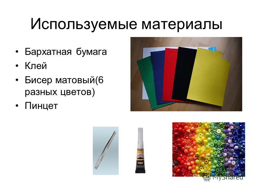 Используемые материалы Бархатная бумага Клей Бисер матовый(6 разных цветов) Пинцет