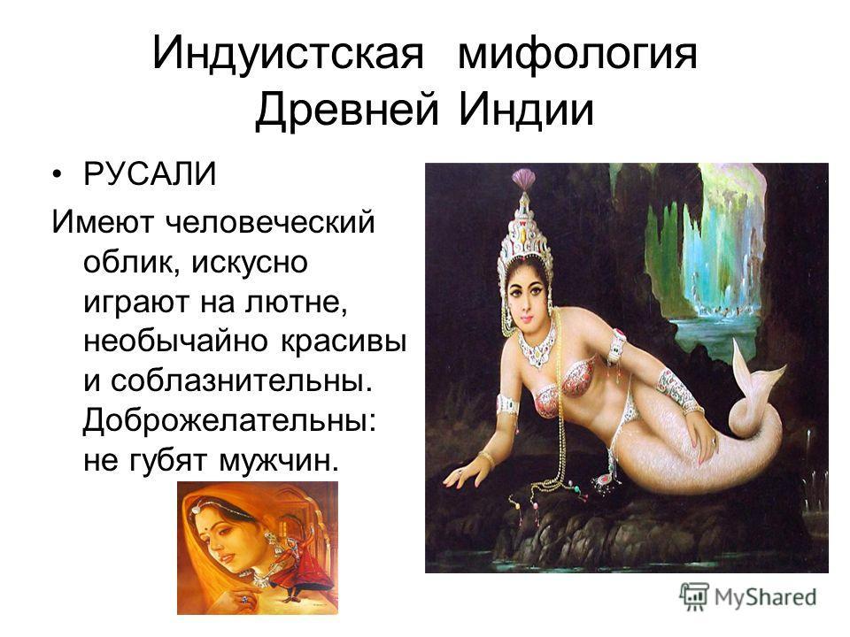 Индуистская мифология Древней Индии РУСАЛИ Имеют человеческий облик, искусно играют на лютне, необычайно красивы и соблазнительны. Доброжелательны: не губят мужчин.