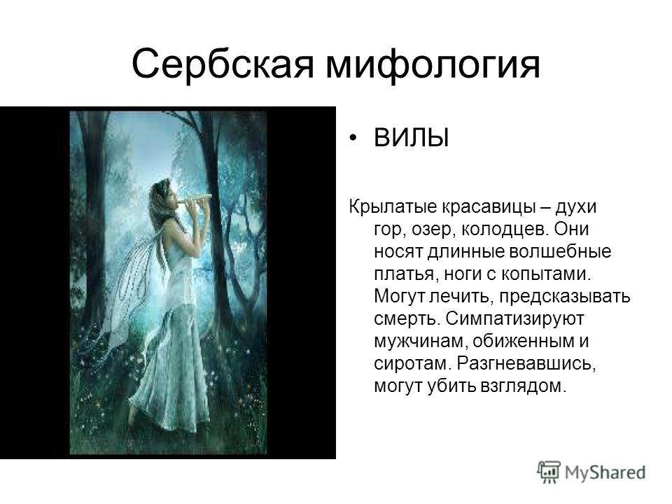 Сербская мифология ВИЛЫ Крылатые красавицы – духи гор, озер, колодцев. Они носят длинные волшебные платья, ноги с копытами. Могут лечить, предсказывать смерть. Симпатизируют мужчинам, обиженным и сиротам. Разгневавшись, могут убить взглядом.