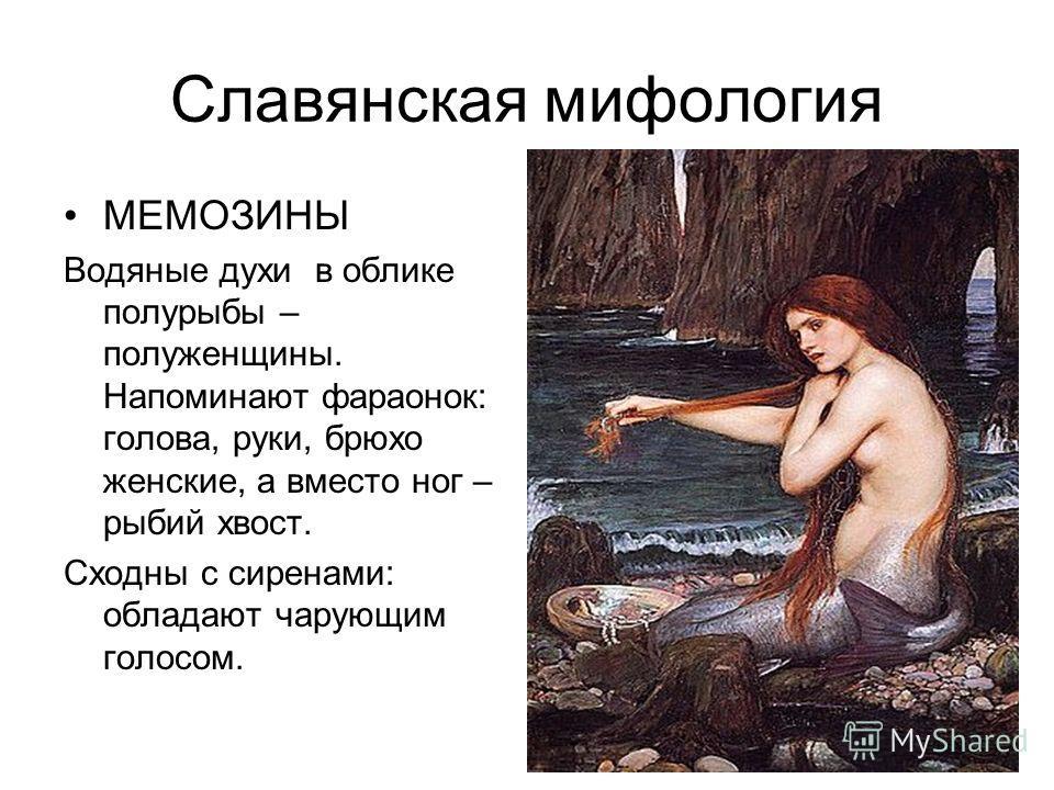 Славянская мифология МЕМОЗИНЫ Водяные духи в облике полурыбы – полуженщины. Напоминают фараонок: голова, руки, брюхо женские, а вместо ног – рыбий хвост. Сходны с сиренами: обладают чарующим голосом.