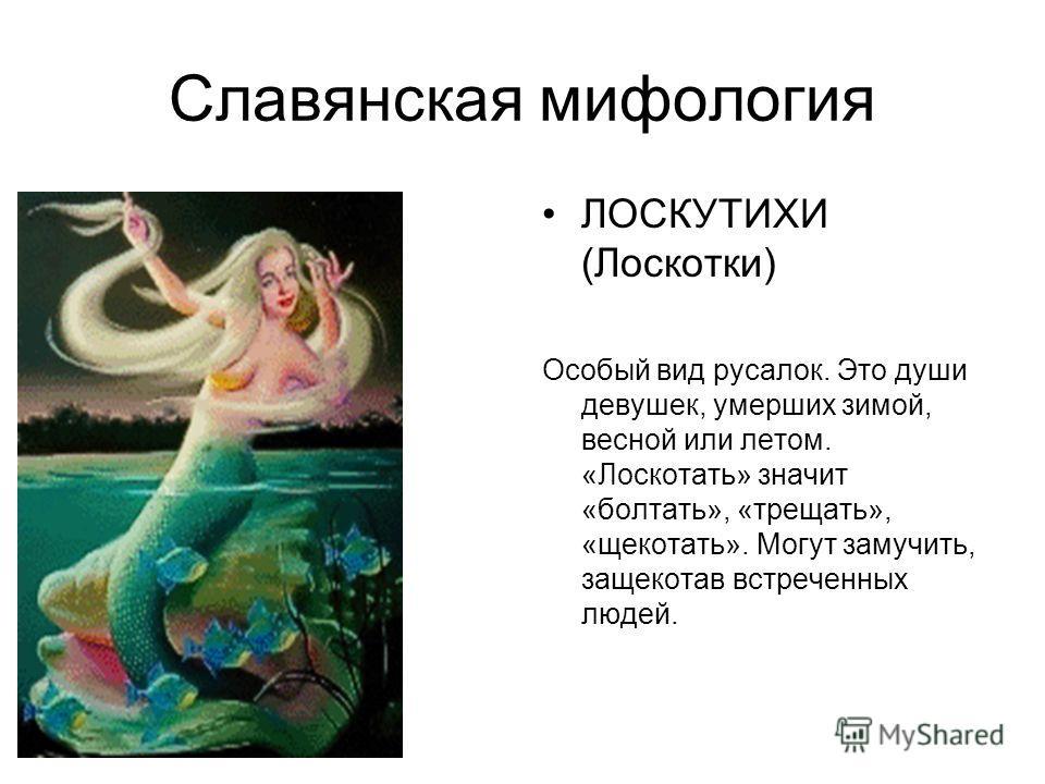 Славянская мифология ЛОСКУТИХИ (Лоскотки) Особый вид русалок. Это души девушек, умерших зимой, весной или летом. «Лоскотать» значит «болтать», «трещать», «щекотать». Могут замучить, защекотав встреченных людей.