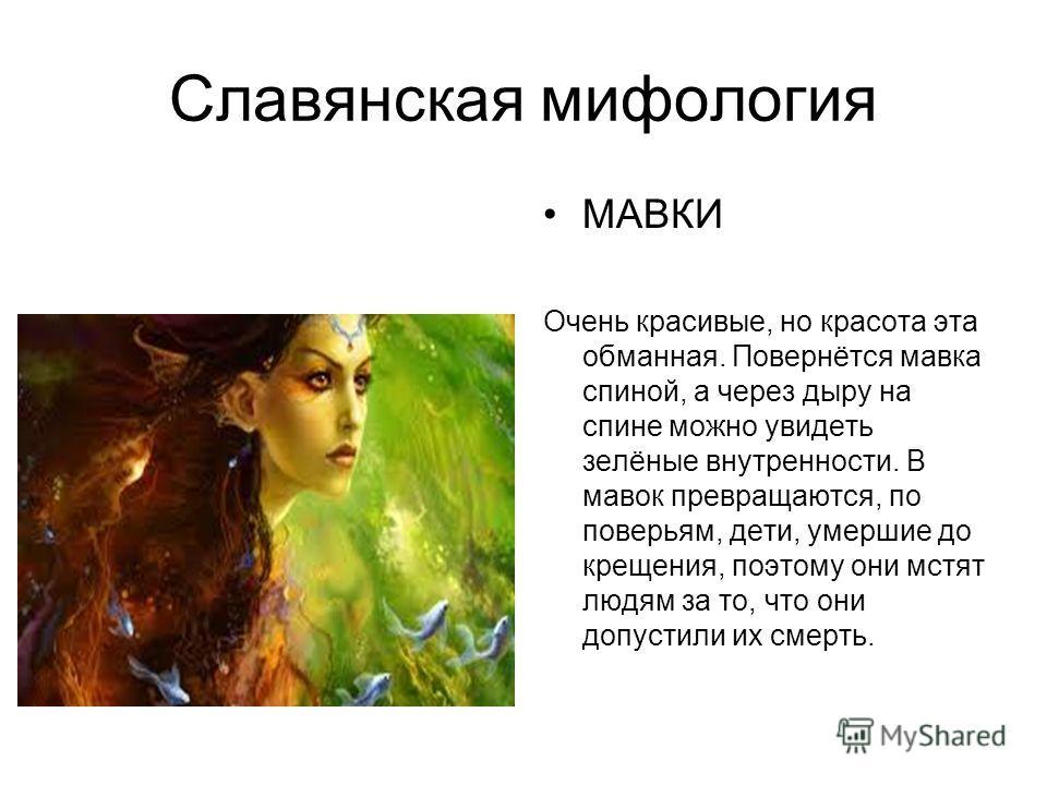 Славянская мифология МАВКИ Очень красивые, но красота эта обманная. Повернётся мавка спиной, а через дыру на спине можно увидеть зелёные внутренности. В маков превращаются, по поверьям, дети, умершие до крещения, поэтому они мстят людям за то, что он
