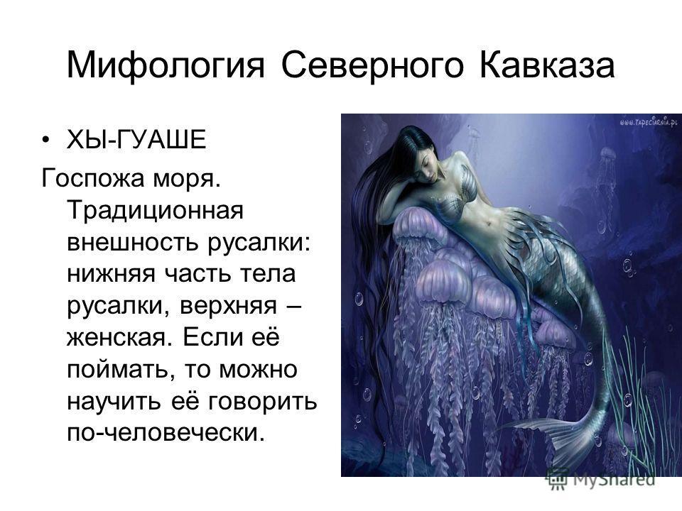 Мифология Северного Кавказа ХЫ-ГУАШЕ Госпожа моря. Традиционная внешность русалки: нижняя часть тела русалки, верхняя – женская. Если её поймать, то можно научить её говорить по-человечески.