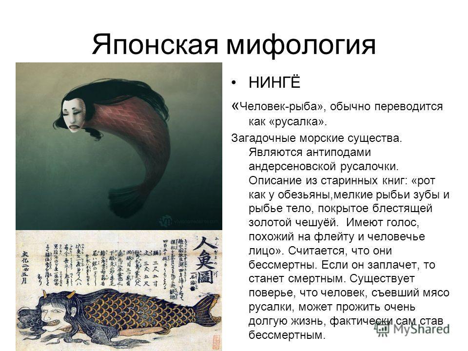 Японская мифология НИНГЁ « Человек-рыба», обычно переводится как «русалка». Загадочные морские существа. Являются антиподами андерсеновской русалочки. Описание из старинных книг: «рот как у обезьяны,мелкие рыбьи зубы и рыбье тело, покрытое блестящей