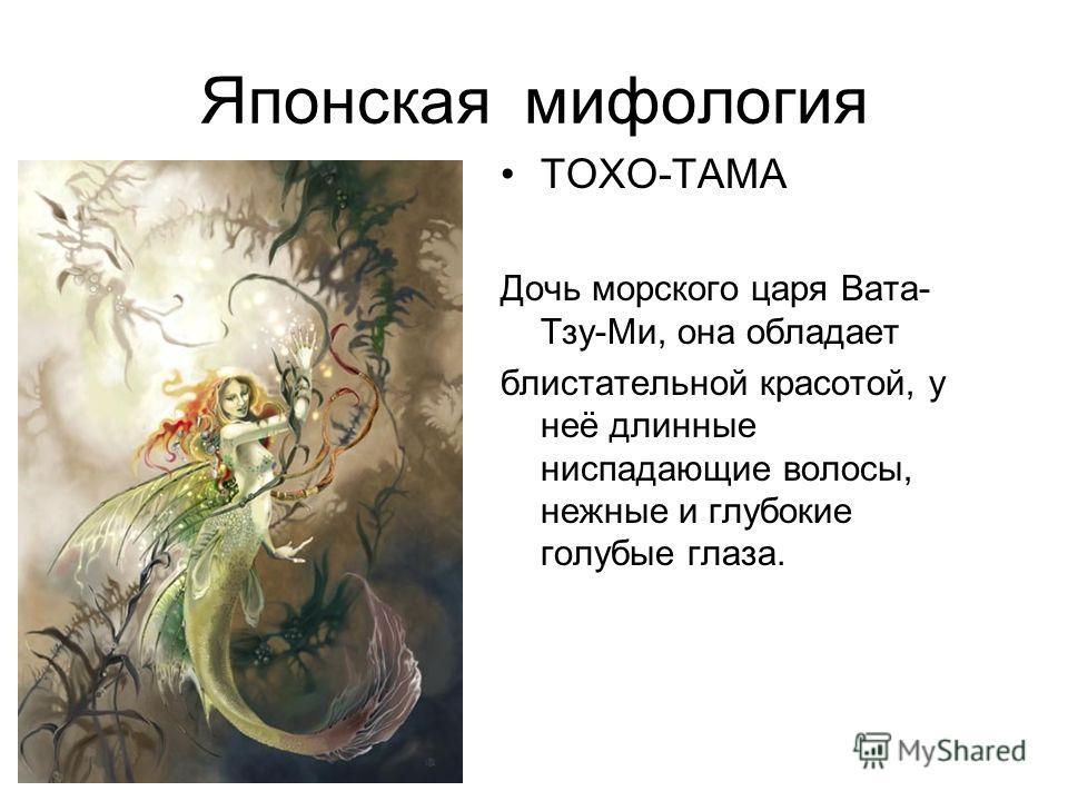 Японская мифология ТОХО-ТАМА Дочь морского царя Вата- Тзу-Ми, она обладает блистательной красотой, у неё длинные ниспадающие волосы, нежные и глубокие голубые глаза.
