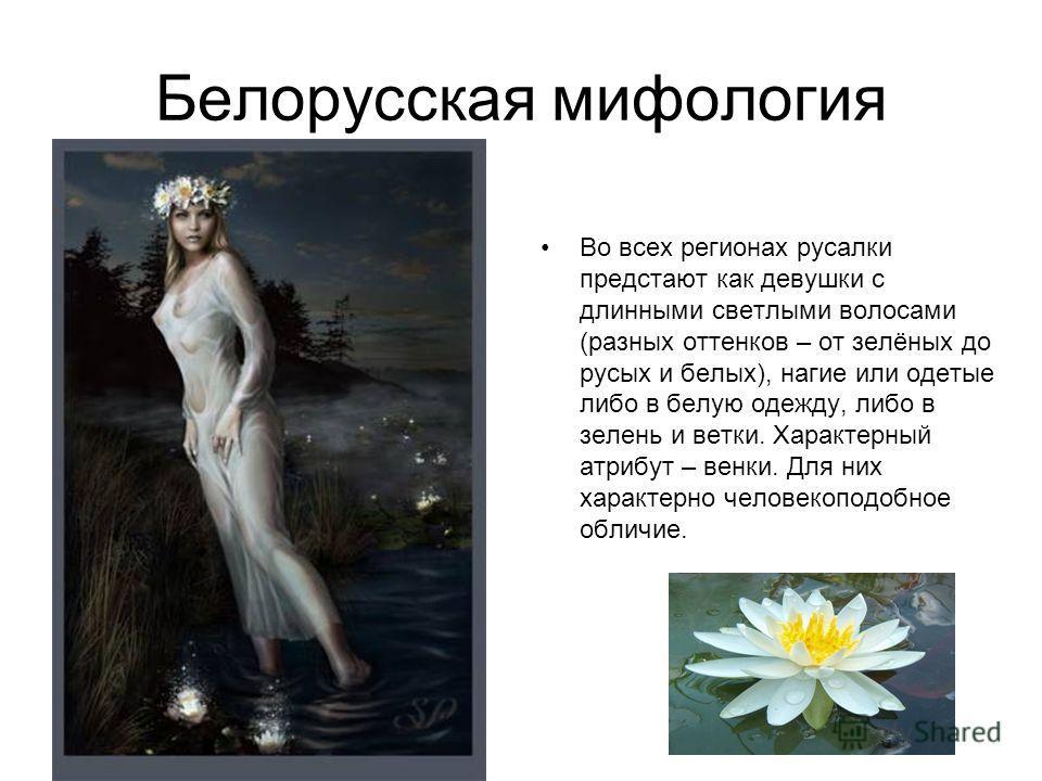 Белорусская мифология Во всех регионах русалки предстают как девушки с длинными светлыми волосами (разных оттенков – от зелёных до русых и белых), нагие или одетые либо в белую одежду, либо в зелень и ветки. Характерный атрибут – венки. Для них харак