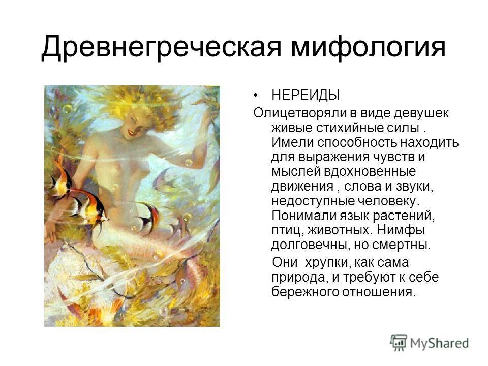 Древнегреческая мифология НЕРЕИДЫ Олицетворяли в виде девушек живые стихийные силы. Имели способность находить для выражения чувств и мыслей вдохновенные движения, слова и звуки, недоступные человеку. Понимали язык растений, птиц, животных. Нимфы дол