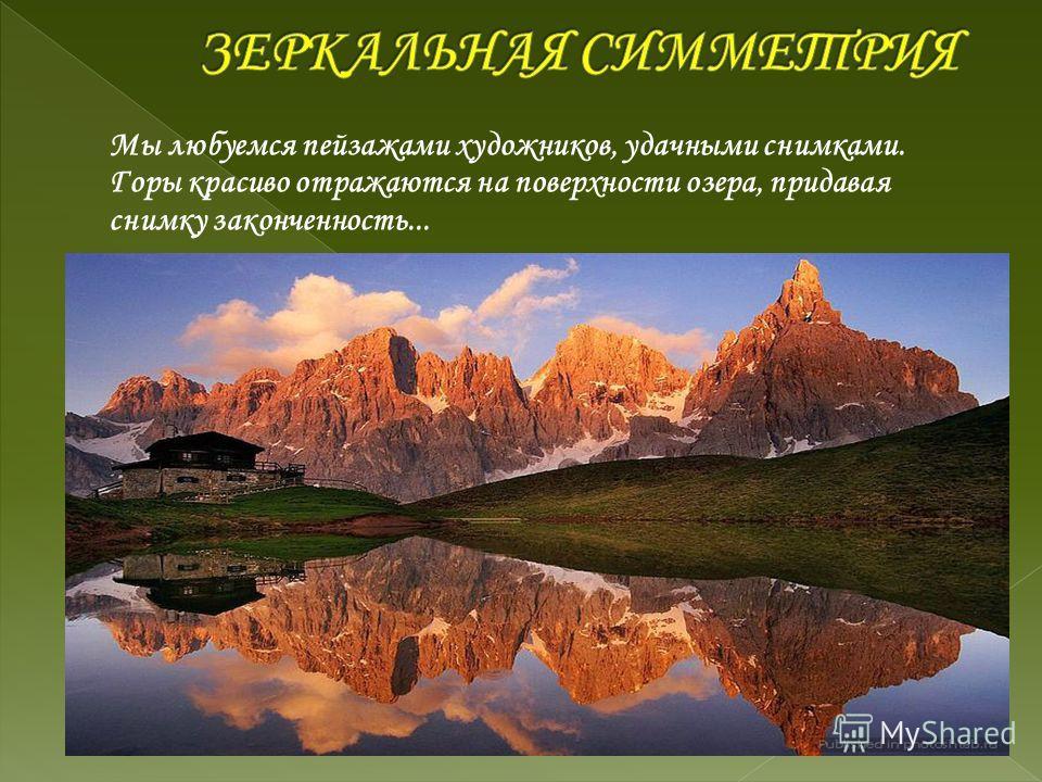 Мы любуемся пейзажами художников, удачными снимками. Горы красиво отражаются на поверхности озера, придавая снимку законченность...