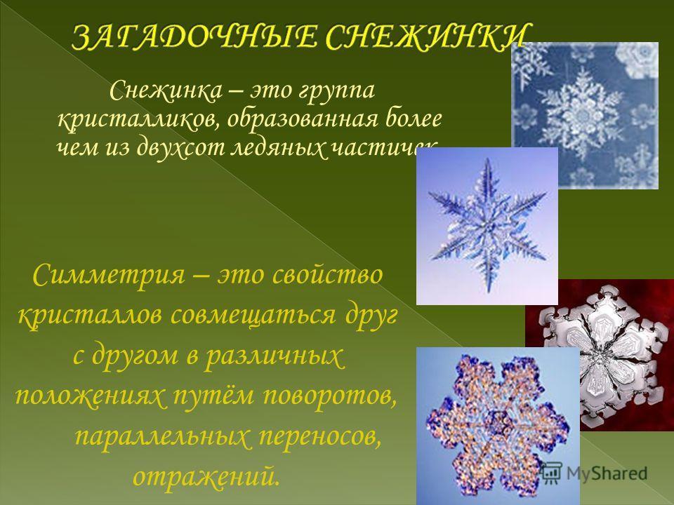 Снежинка – это группа кристалликов, образованная более чем из двухсот ледяных частичек. Симметрия – это свойство кристаллов совмещаться друг с другом в различных положениях путём поворотов, параллельных переносов, отражений.