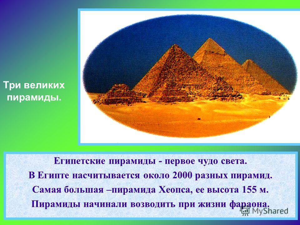 Египетские пирамиды - первое чудо света. В Египте насчитывается около 2000 разных пирамид. Самая большая –пирамида Хеопса, ее высота 155 м. Пирамиды начинали возводить при жизни фараона. Три великих пирамиды.