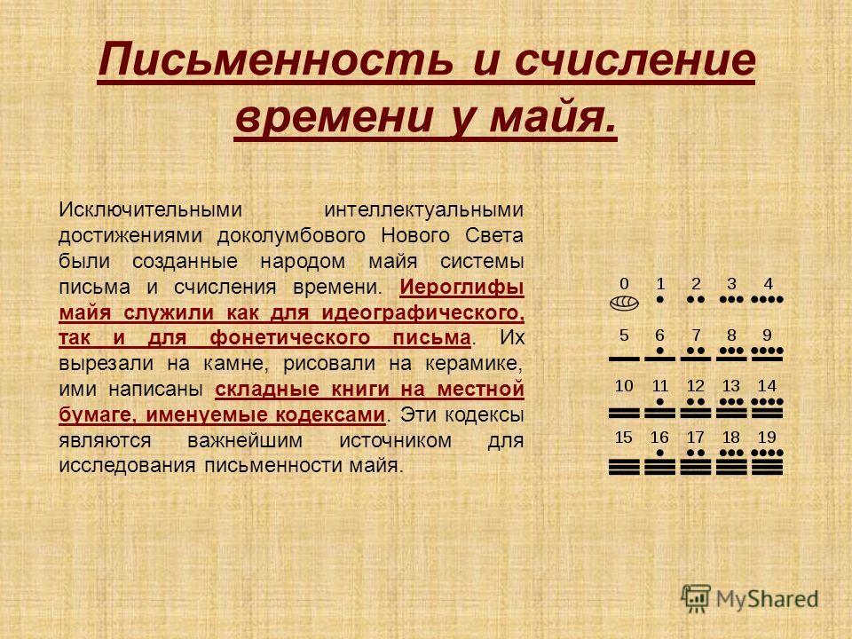 Письменность и счисление времени у майя. Исключительными интеллектуальными достижениями доколумбового Нового Света были созданные народом майя системы письма и счисления времени. Иероглифы майя служили как для идеографического, так и для фонетическог