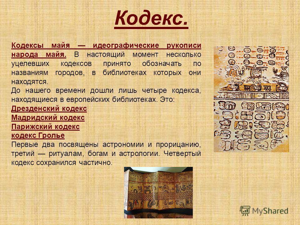 Кодекс. Кодексы майя идеографические рукописи народа майя. В настоящий момент несколько уцелевших кодексов принято обозначать по названиям городов, в библиотеках которых они находятся. До нашего времени дошли лишь четыре кодекса, находящиеся в европе