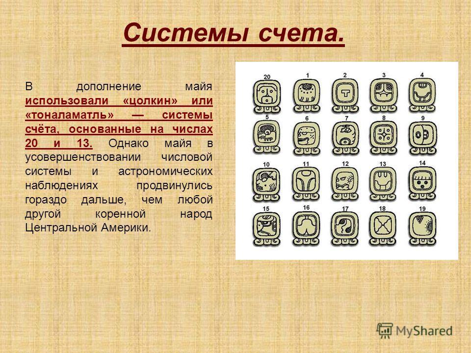 В дополнение майя использовали «цолкин» или «тоналаматль» системы счёта, основанные на числах 20 и 13. Однако майя в усовершенствовании числовой системы и астрономических наблюдениях продвинулись гораздо дальше, чем любой другой коренной народ Центра