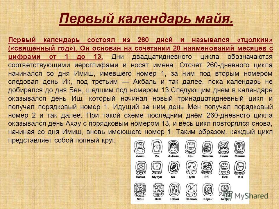 Первый календарь майя. Первый календарь состоял из 260 дней и назывался «тцолкин» («священный год»). Он основан на сочетании 20 наименований месяцев с цифрами от 1 до 13. Дни двадцатидневного цикла обозначаются соответствующими иероглифами и носят им