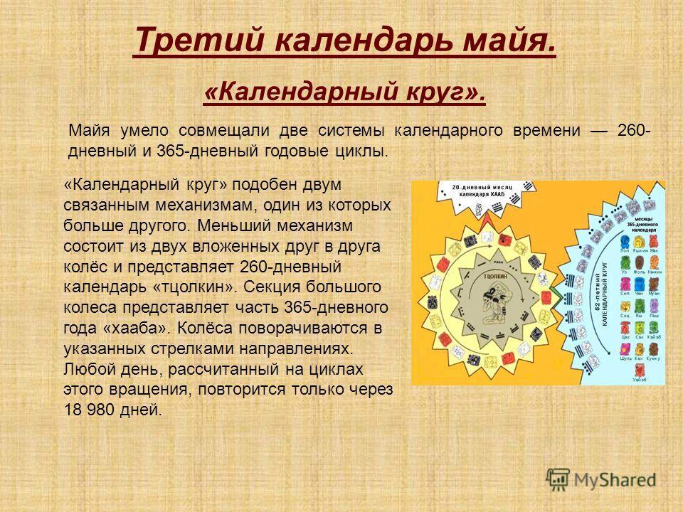 Третий календарь майя. «Календарный круг». Майя умело совмещали две системы календарного времени 260- дневной и 365-дневной годовые циклы. «Календарный круг» подобен двум связанным механизмам, один из которых больше другого. Меньший механизм состоит