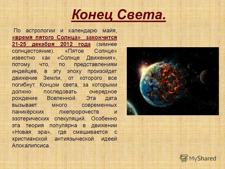 По астрологии и календарю майя, «время пятого Солнца» закончится 21-25 декабря 2012 года (зимнее солнцестояние). «Пятое Солнце» известно как «Солнце Движения», потому что, по представлениям индейцев, в эту эпоху произойдет движение Земли, от которого