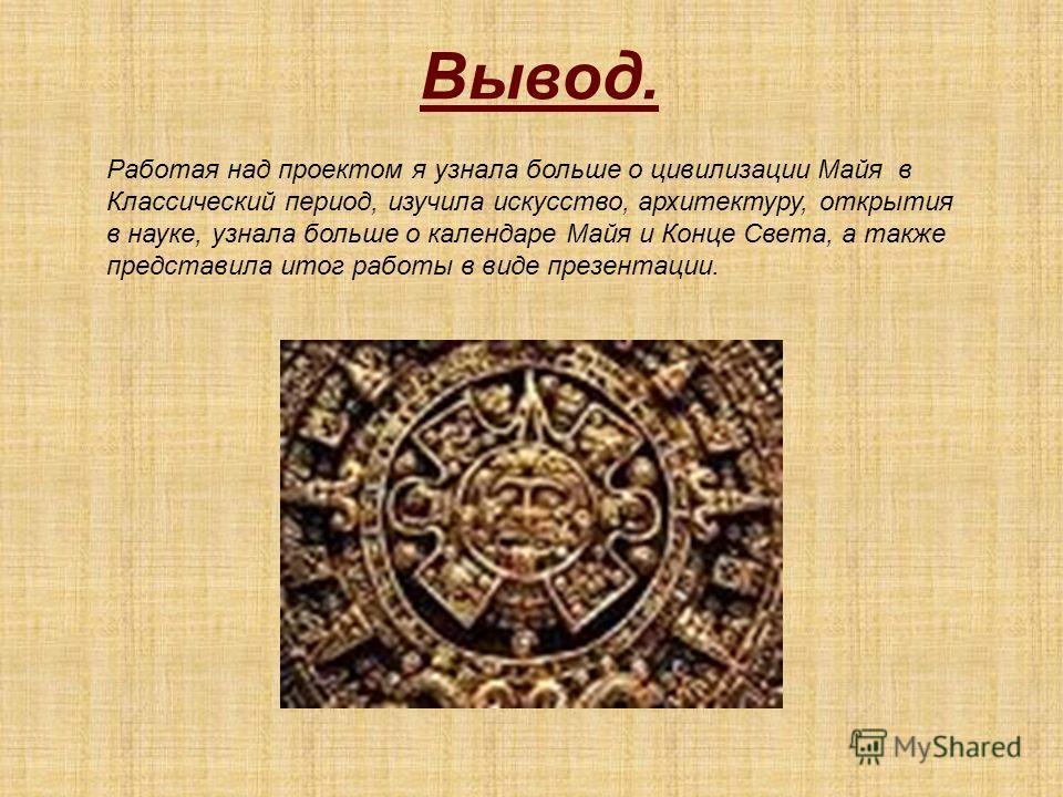 Вывод. Работая над проектом я узнала больше о цивилизации Майя в Классический период, изучила искусство, архитектуру, открытия в науке, узнала больше о календаре Майя и Конце Света, а также представила итог работы в виде презентации.