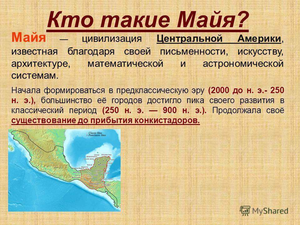 Кто такие Майя? Майя цивилизация Центральной Америки, известная благодаря своей письменности, искусству, архитектуре, математической и астрономической системам.Центральной Америки Начала формироваться в предклассическую эру (2000 до н. э.- 250 н. э.)