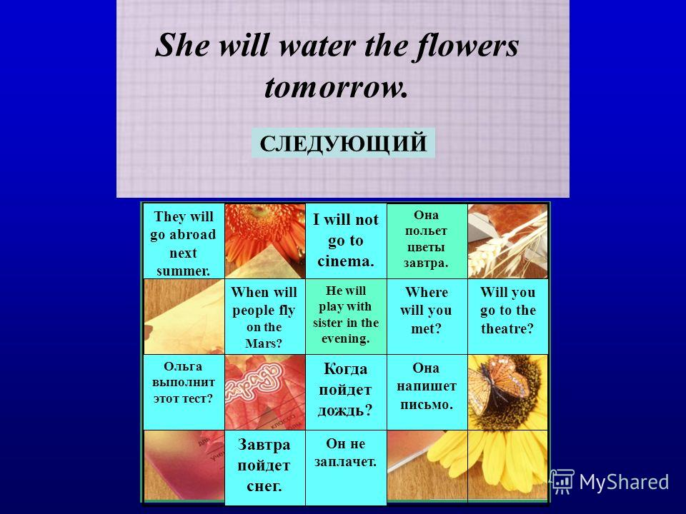 She will water the flowers tomorrow. Она польет цветы завтра. СЛЕДУЮЩИЙ Ольга выполнит этот тест? Когда пойдет дождь? Она напишет письмо. Завтра пойдет снег. Он не заплачет. They will go abroad next summer. I will not go to cinema. When will people f