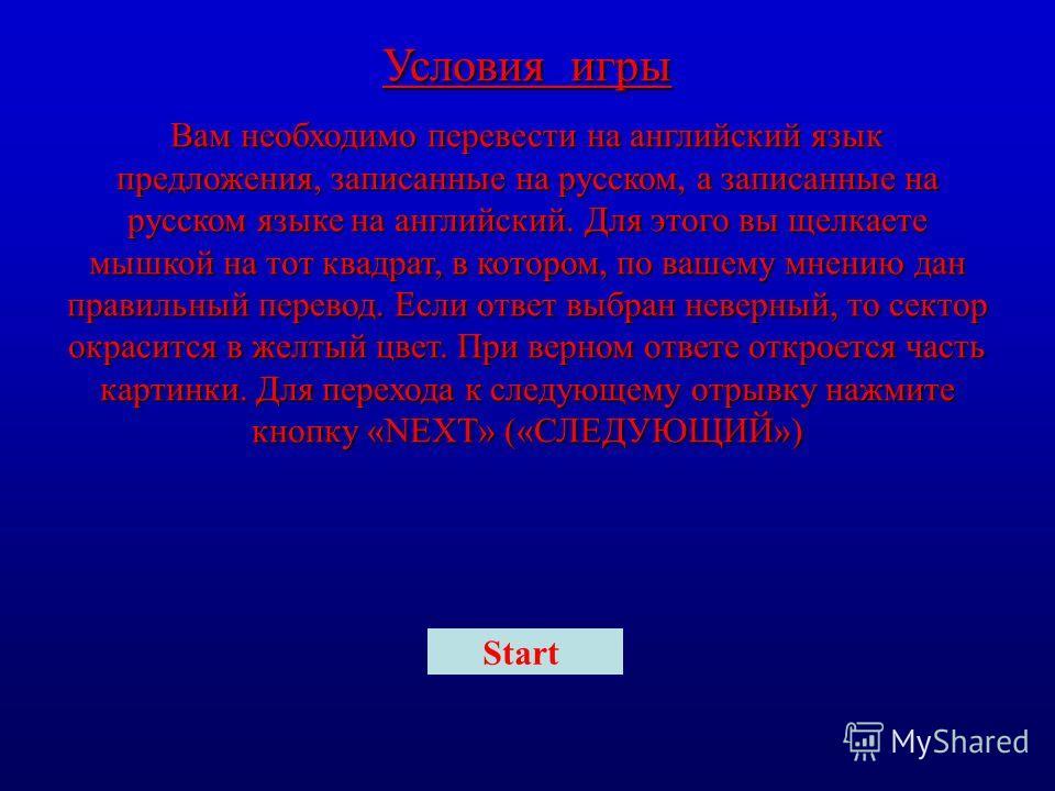 Условия игры Вам необходимо перевести на английский язык предложения, записанные на русском, а записанные на русском языке на английский. Для этого вы щелкаете мышкой на тот квадрат, в котором, по вашему мнению дан правильный перевод. Если ответ выбр