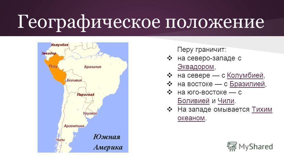 Географическое положение Перу граничит: на северо-западе с Эквадором, Эквадором на севере с Колумбией,Колумбией на востоке с Бразилией,Бразилией на юго-востоке с Боливией и Чили. Боливией Чили На западе омывается Тихим океаном.Тихим океаном