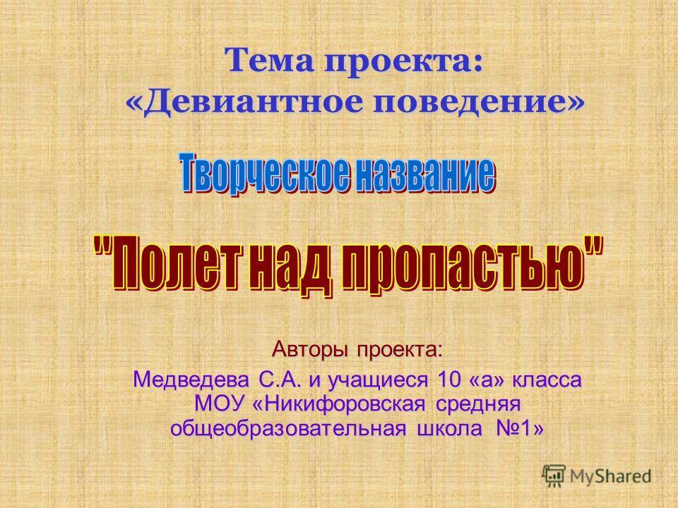 Тема проекта: «Девиантное поведение» Авторы проекта: Медведева С.А. и учащиеся 10 «а» класса МОУ «Никифоровская средняя общеобразовательная школа 1»