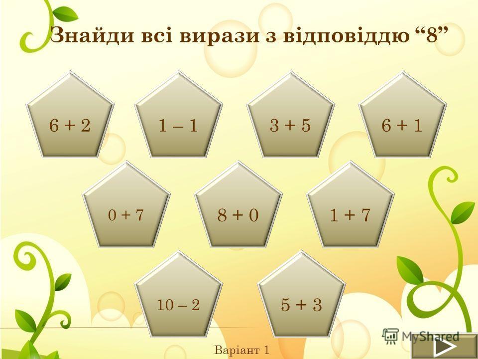 Знайди всі вирази з відповіддю 8 Варіант 1 6 + 21 – 13 + 56 + 1 0 + 7 8 + 01 + 7 10 – 2 5 + 3