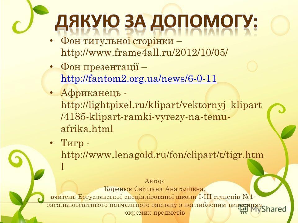 Фон титульної сторінки – http://www.frame4all.ru/2012/10/05/ Фон презентації – http://fantom2.org.ua/news/6-0-11 http://fantom2.org.ua/news/6-0-11 Африканець - http://lightpixel.ru/klipart/vektornyj_klipart /4185-klipart-ramki-vyrezy-na-temu- afrika.