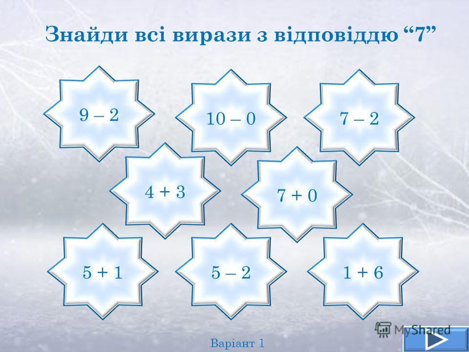 9 – 2 5 + 1 10 – 07 – 2 5 – 21 + 6 4 + 3 7 + 0 Знайди всі вирази з відповіддю 7 Варіант 1