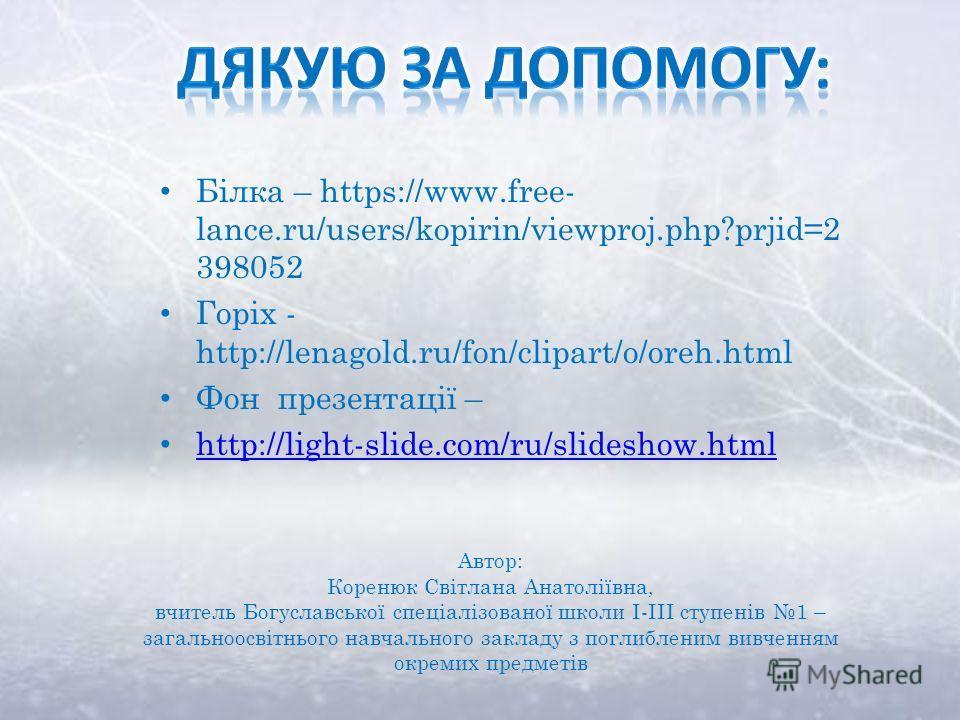 Білка – https://www.free- lance.ru/users/kopirin/viewproj.php?prjid=2 398052 Горіх - http://lenagold.ru/fon/clipart/o/oreh.html Фон презентації – http://light-slide.com/ru/slideshow.html Автор: Коренюк Світлана Анатоліївна, вчитель Богуславської спец