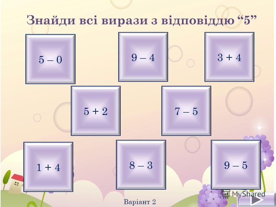 Знайди всі вирази з відповіддю 5 Варіант 2 5 – 0 9 – 4 8 – 3 3 + 4 9 – 5 1 + 4 5 + 27 – 5