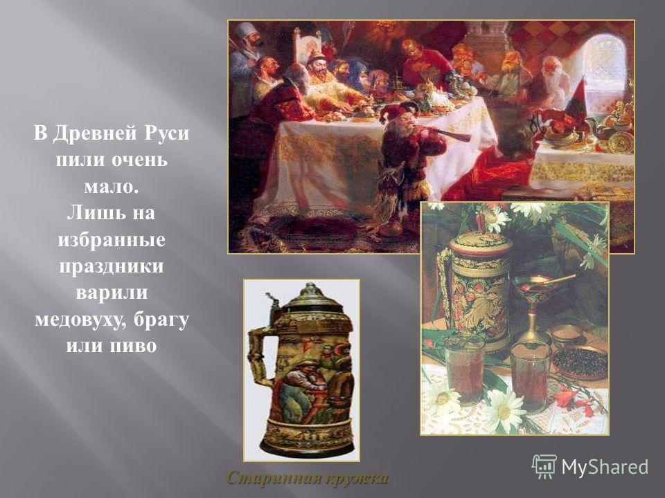 В Древней Руси пили очень мало. Лишь на избранные праздники варили медовуху, брагу или пиво Старинная кружка