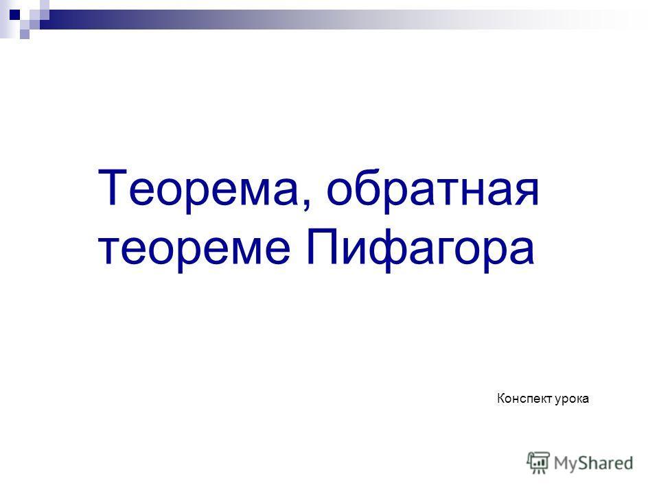 Теорема, обратная теореме Пифагора Конспект урока