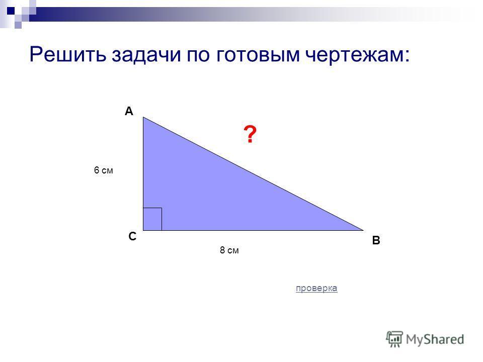 Решить задачи по готовым чертежам: С В 8 см 6 см А ? проверка