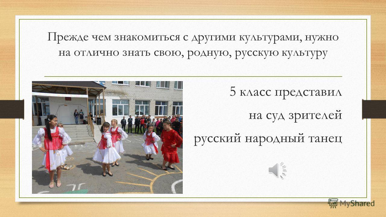 Прежде чем знакомиться с другими культурами, нужно на отлично знать свою, родную, русскую культуру 5 класс представил на суд зрителей русский народный танец